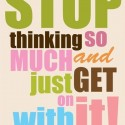 Stop thinking so much ... Take action