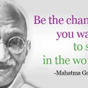 Be the change that you want to see in the world , Mahatma Gandhi