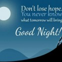 Don't lose hope. you never know what tomorrow will bring good night!