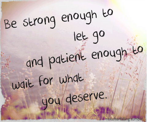 Be strong enough to let go, patient enough to wait for what you deserve