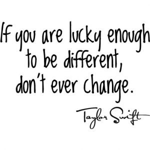 If you are lucky enough to be different, don't ever change .. Taylor Swift