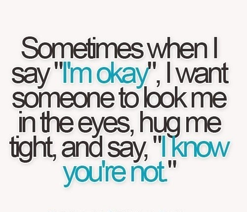 "Sometimes when I say ""I'm okay"", I want someone to look me in the eyes, hug me tight and say, ""I know you are not"""
