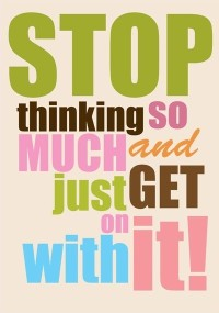 Stop thinking so much … Take action