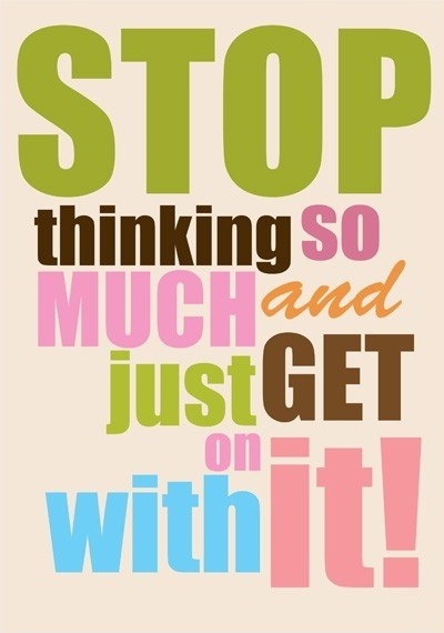 Stop thinking so much and just get on with it