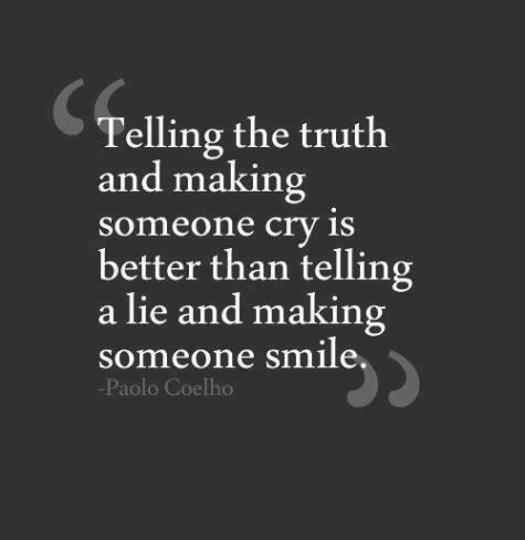 Telling the truth and making someone cry is better than telling a lie and making someone smile.
