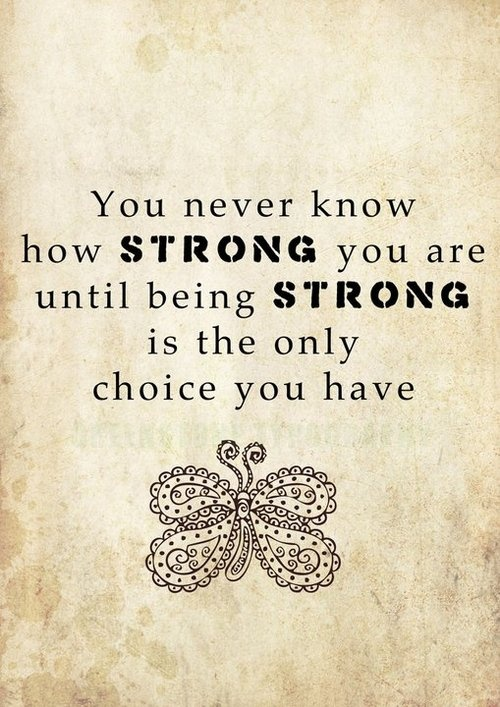 You never know how STRONG you are until benig STRONG is the only choice you have
