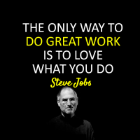 The Only Way To Do Great Work is To Love What You Do , Steve Jobs