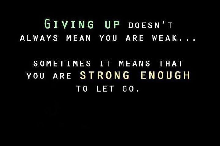 Giving up doesn't always mean you are weak … sometimes it means that you are strong enough to let go