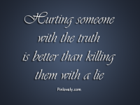 Hurting someone with the truth is better than killing them with a lie