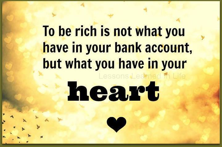 To be RICH is not what you have in your bank account, but what you have in your HEART