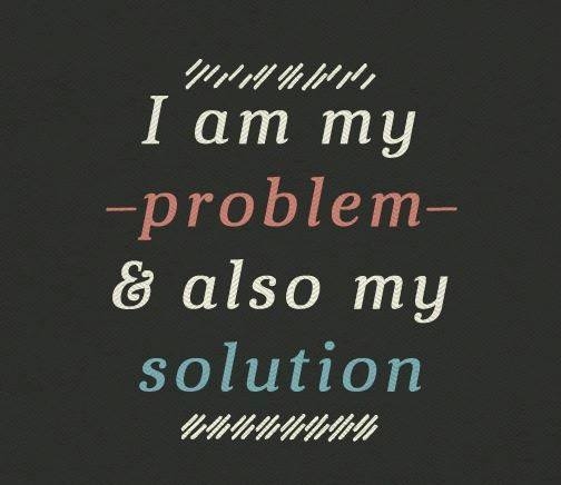 I am my probelm & also my solution