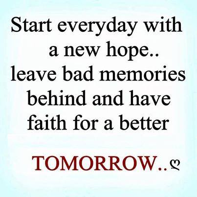Start everyday with a new hope, leave bad memories behind and have faith for a better TOMORROW